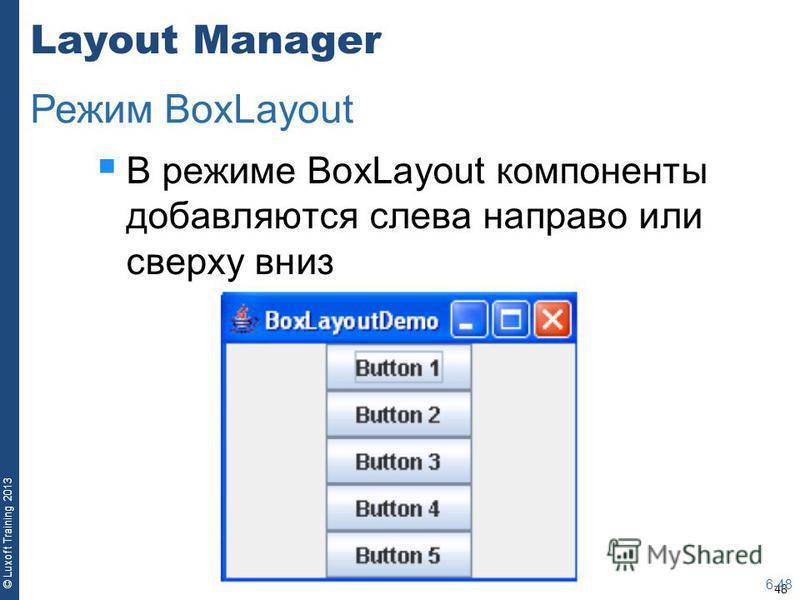 48 © Luxoft Training 2013 Layout Manager В режиме BoxLayout компоненты добавляются слева направо или сверху вниз 6-48 Режим BoxLayout