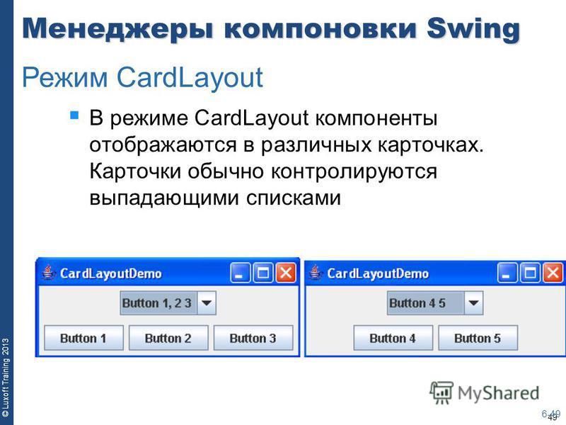 49 © Luxoft Training 2013 Менеджеры компоновки Swing В режиме CardLayout компоненты отображаются в различных карточках. Карточки обычно контролируются выпадающими списками 6-49 Режим CardLayout