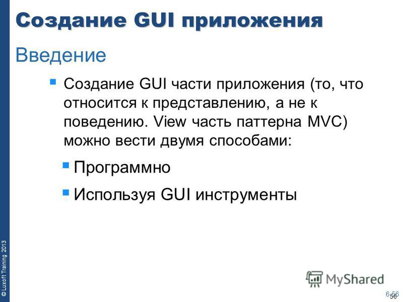 56 © Luxoft Training 2013 Создание GUI приложения Создание GUI части приложения (то, что относится к представлению, а не к поведению. View часть паттерна MVC) можно вести двумя способами: Программно Используя GUI инструменты 6-56 Введение