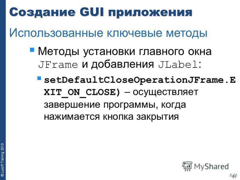 61 © Luxoft Training 2013 Создание GUI приложения Методы установки главного окна JFrame и добавления JLabel : setDefaultCloseOperationJFrame.E XIT_ON_CLOSE) – осуществляет завершение программы, когда нажимается кнопка закрытия 6-61 Использованные клю