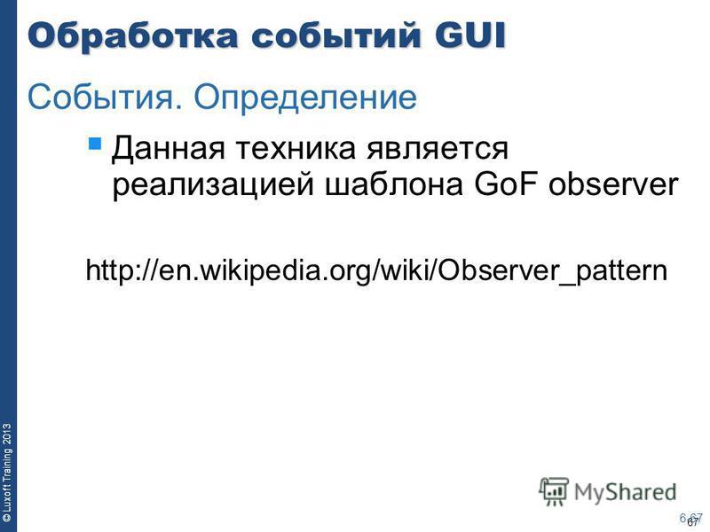 67 © Luxoft Training 2013 Обработка событий GUI Данная техника является реализацией шаблона GoF observer http://en.wikipedia.org/wiki/Observer_pattern 6-67 События. Определение