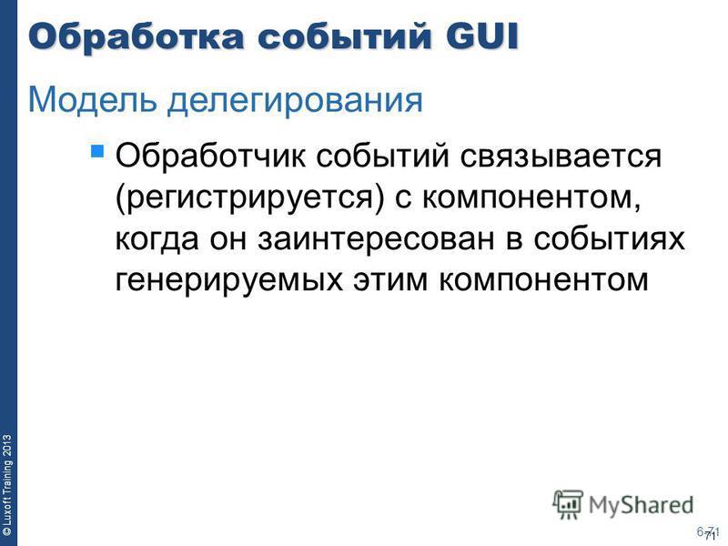 71 © Luxoft Training 2013 Обработка событий GUI Обработчик событий связывается (регистрируется) с компонентом, когда он заинтересован в событиях генерируемых этим компонентом 6-71 Модель делегирования