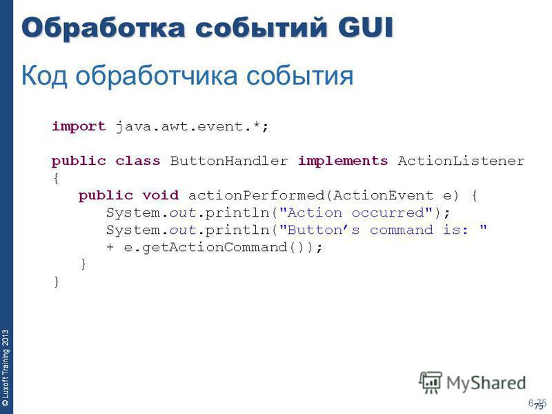 75 © Luxoft Training 2013 Обработка событий GUI 6-75 Код обработчика события