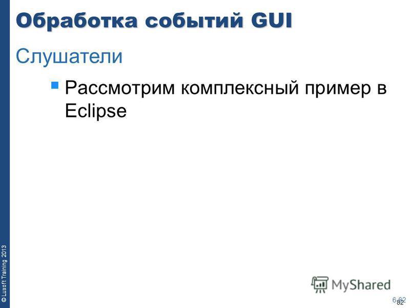 82 © Luxoft Training 2013 Обработка событий GUI Рассмотрим комплексный пример в Eclipse 6-82 Слушатели