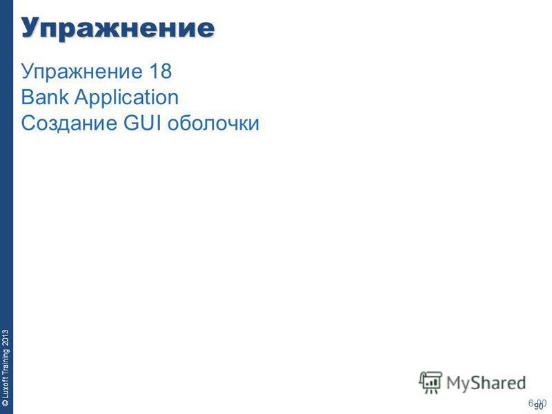 90 © Luxoft Training 2013Упражнение 6-90 Упражнение 18 Bank Application Создание GUI оболочки