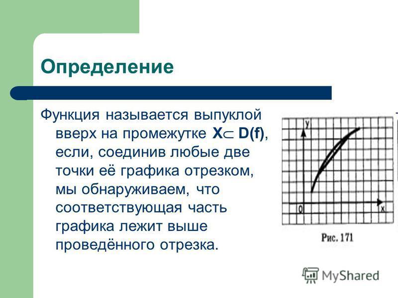 Определение Функция называется выпуклой вверх на промежутке Х D(f), если, соединив любые две точки её графика отрезком, мы обнаруживаем, что соответствующая часть графика лежит выше проведённого отрезка.