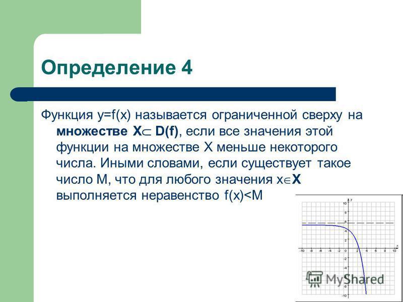 Определение 4 Функция у=f(x) называется ограниченной сверху на множестве Х D(f), если все значения этой функции на множестве Х меньше некоторого числа. Иными словами, если существует такое число М, что для любого значения х Х выполняется неравенство