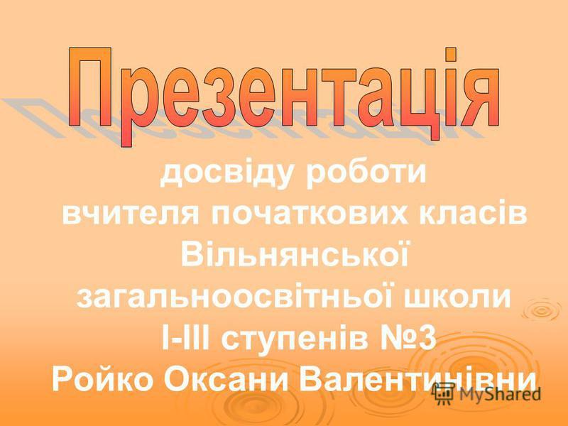 досвіду роботи вчителя початкових класів Вільнянської загальноосвітньої школи І-ІІІ ступенів 3 Ройко Оксани Валентинівни
