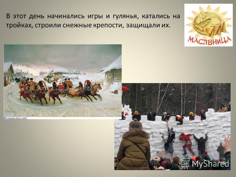 В этот день начинались игры и гулянья, катались на тройках, строили снежные крепости, защищали их.