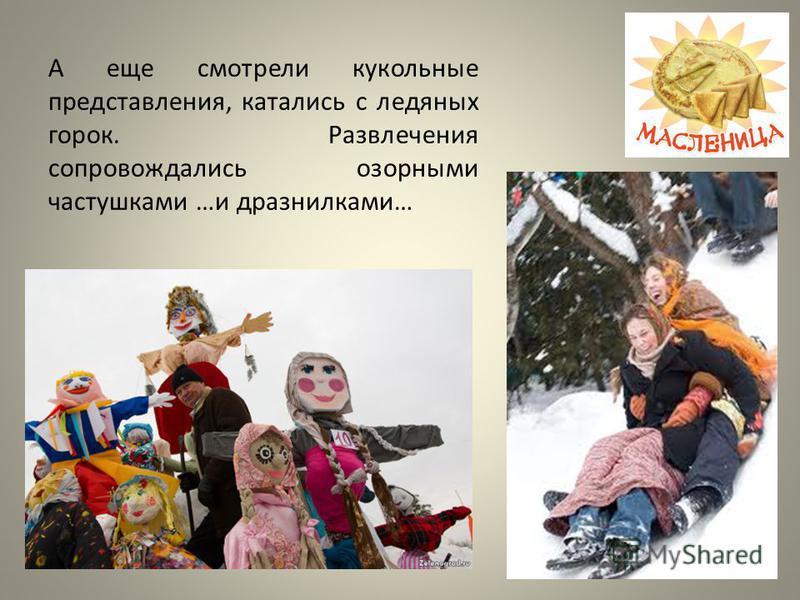 А еще смотрели кукольные представления, катались с ледяных горок. Развлечения сопровождались озорными частушками …и дразнилками…