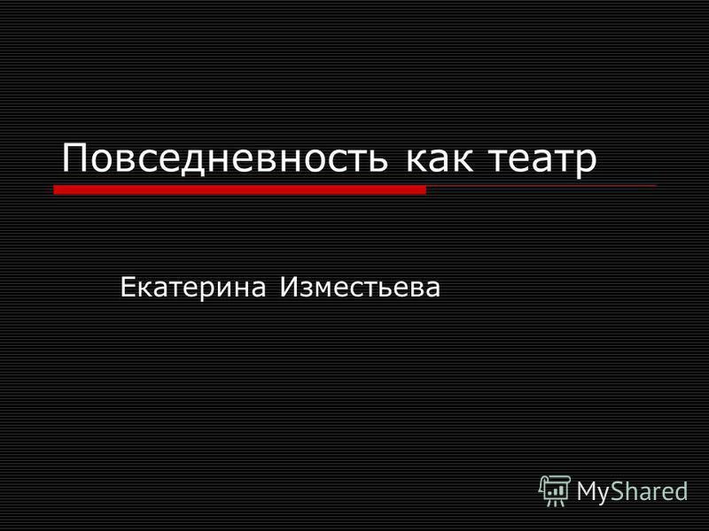Повседневность как театр Екатерина Изместьева