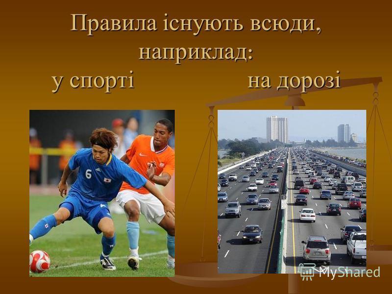 Правила існують всюди, наприклад : у спорті на дорозі