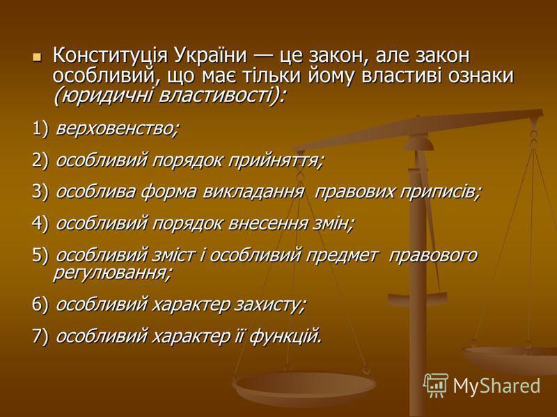 Конституція України це закон, але закон особливий, що має тільки йому властиві ознаки (юридичні властивості): Конституція України це закон, але закон особливий, що має тільки йому властиві ознаки (юридичні властивості): 1) верховенство; 2) особливий