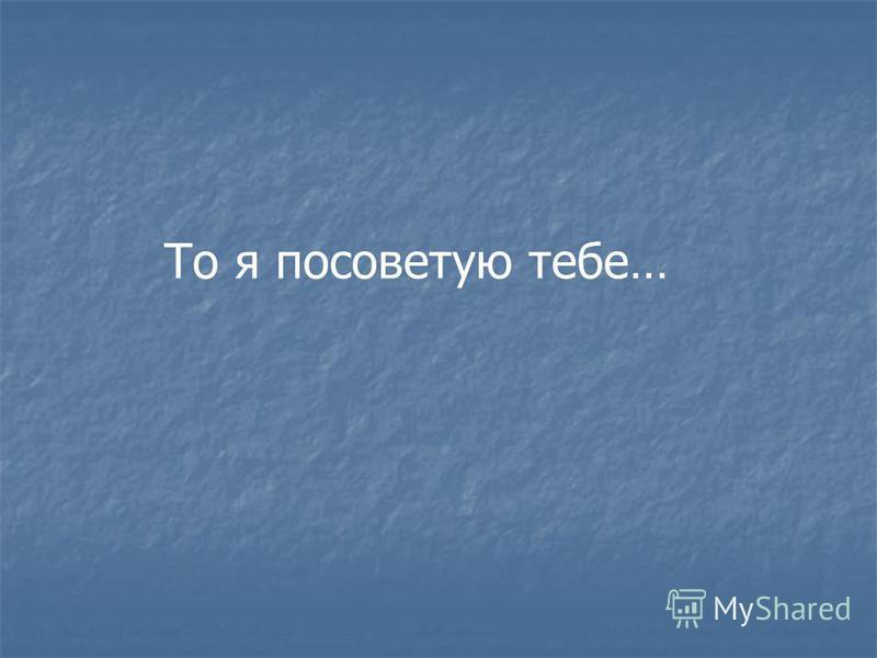 То я посоветую тебе…