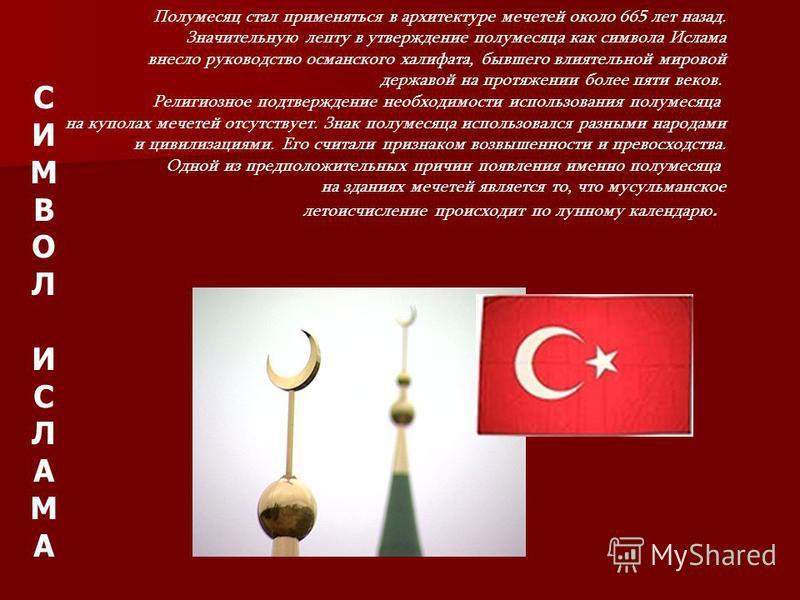 Полумесяц стал применяться в архитектуре мечетей около 665 лет назад. Значительную лепту в утверждение полумесяца как символа Ислама внесло руководство османского халифата, бывшего влиятельной мировой державой на протяжении более пяти веков. Религиоз