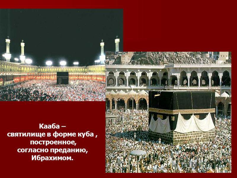 Кааба – святилище в форме куба, построенное, согласно преданию, Ибрахимом.