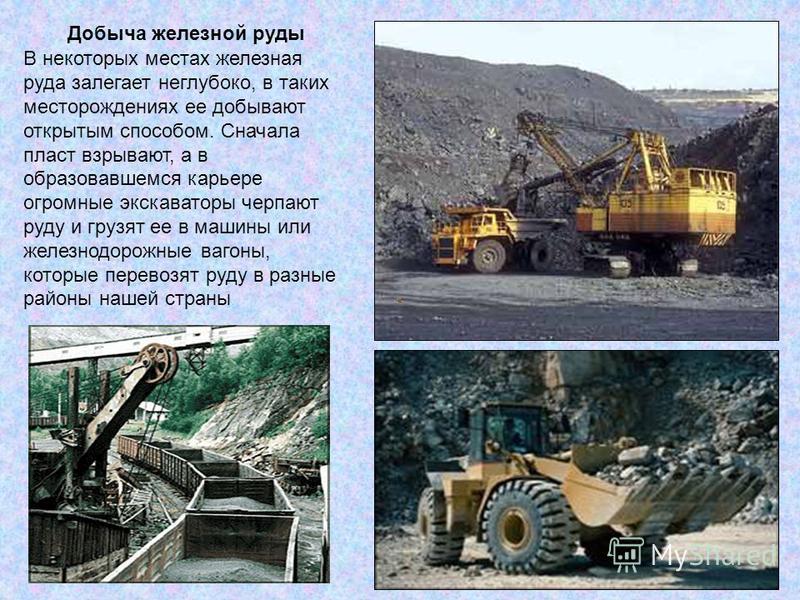 Добыча железной руды В некоторых местах железная руда залегает неглубоко, в таких месторождениях ее добывают открытым способом. Сначала пласт взрывают, а в образовавшемся карьере огромные экскаваторы черпают руду и грузят ее в машины или железнодорож
