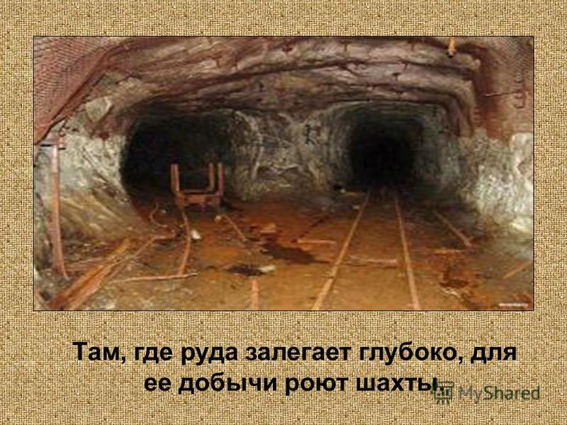 Там, где руда залегает глубоко, для ее добычи роют шахты.