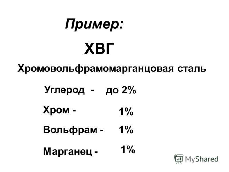 Пример: ХВГ Хромовольфрамомарганцовая сталь Углерод - до 2% Хром - 1% Вольфрам - Марганец - 1%