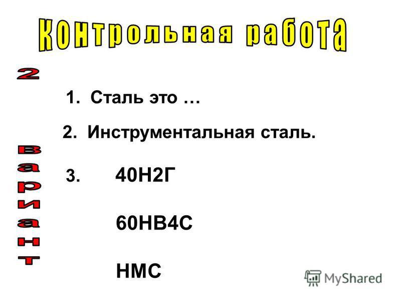 1. Сталь это … 2. Инструментальная сталь. 3. 40Н2Г 60НВ4С НМС