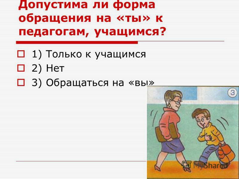 Допустима ли форма обращения на «ты» к педагогам, учащимся? 1) Только к учащимся 2) Нет 3) Обращаться на «вы»