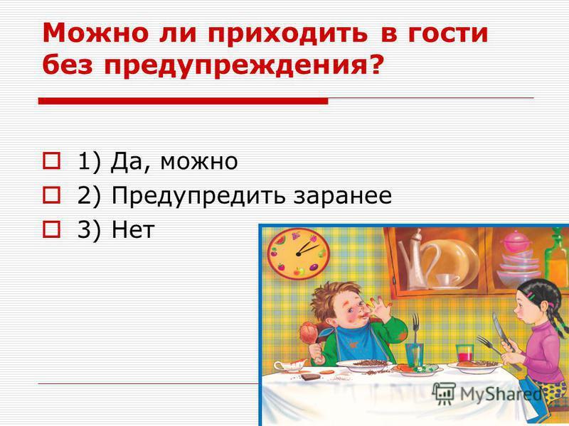 Можно ли приходить в гости без предупреждения? 1) Да, можно 2) Предупредить заранее 3) Нет
