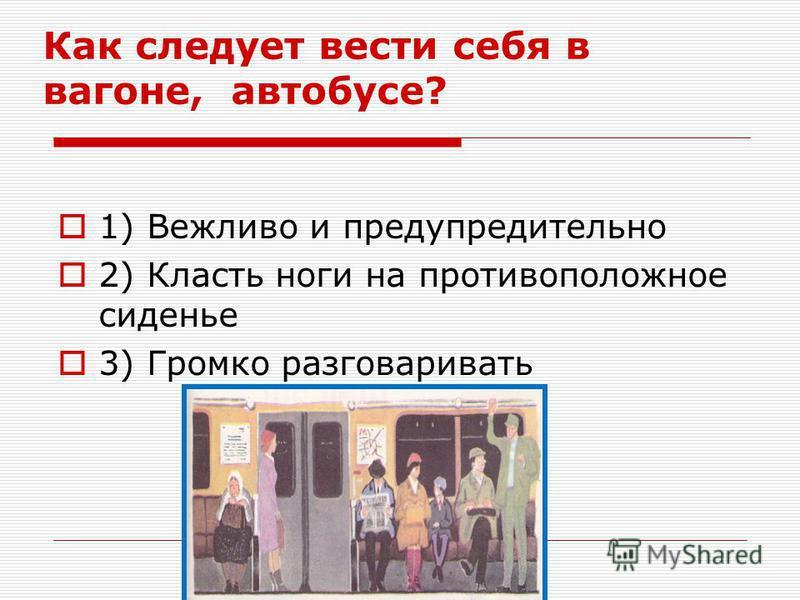 Как следует вести себя в вагоне, автобусе? 1) Вежливо и предупредительно 2) Класть ноги на противоположное сиденье 3) Громко разговаривать