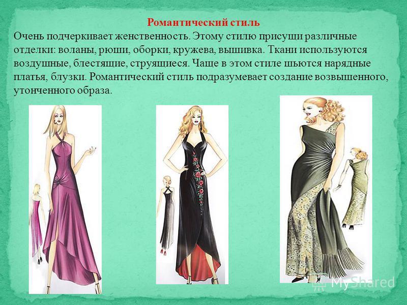 Романтический стиль Очень подчеркивает женственность. Этому стилю присущи различные отделки: воланы, рюши, оборки, кружева, вышивка. Ткани используются воздушные, блестящие, струящиеся. Чаще в этом стиле шьются нарядные платья, блузки. Романтический
