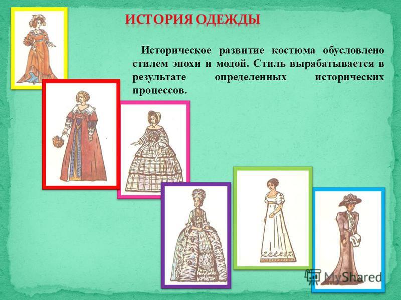 Историческое развитие костюма обусловлено стилем эпохи и модой. Стиль вырабатывается в результате определенных исторических процессов.