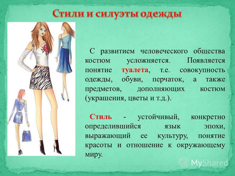 С развитием человеческого общества костюм усложняется. Появляется понятие туалета, т.е. совокупность одежды, обуви, перчаток, а также предметов, дополняющих костюм (украшения, цветы и т.д.). Стиль - устойчивый, конкретно определившийся язык эпохи, вы