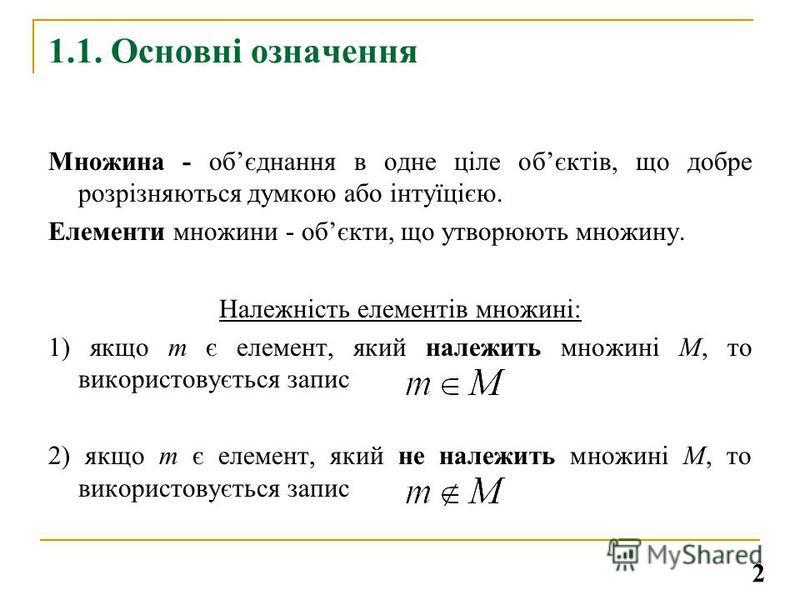 1.1. Основні означення Множина - обєднання в одне ціле обєктів, що добре розрізняються думкою або інтуїцією. Елементи множини - обєкти, що утворюють множину. Належність елементів множині: 1) якщо m є елемент, який належить множині М, то використовуєт