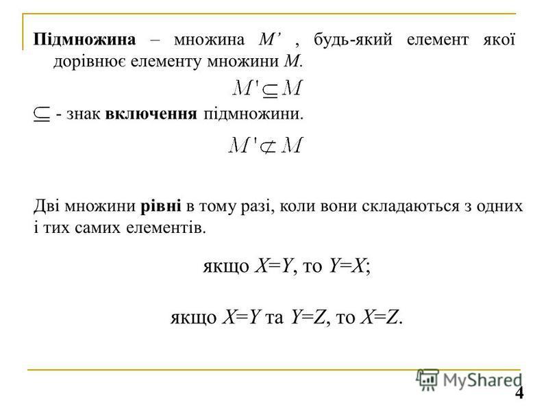 Підмножина – множина М, будь-який елемент якої дорівнює елементу множини М. - знак включення підмножини. Дві множини рівні в тому разі, коли вони складаються з одних і тих самих елементів. якщо Х=Y, то Y=X; якщо Х=Y та Y=Z, то Х=Z. 4