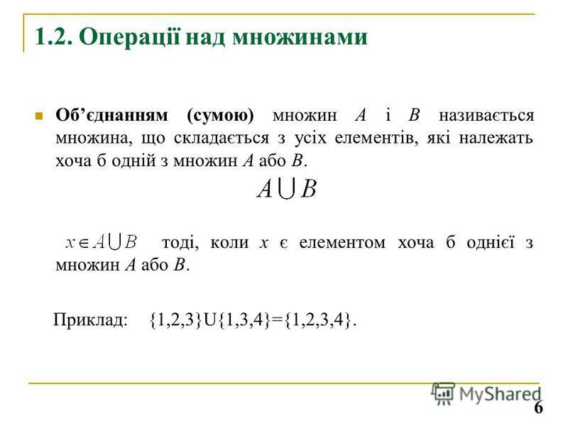1.2. Операції над множинами Обєднанням (сумою) множин А і В називається множина, що складається з усіх елементів, які належать хоча б одній з множин А або В. тоді, коли х є елементом хоча б однієї з множин А або В. Приклад:{1,2,3}U{1,3,4}={1,2,3,4}.