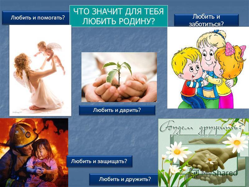 Любить и дружить? Любить и заботиться? Любить и помогать? Любить и защищать? Любить и дарить? ЧТО ЗНАЧИТ ДЛЯ ТЕБЯ ЛЮБИТЬ РОДИНУ?