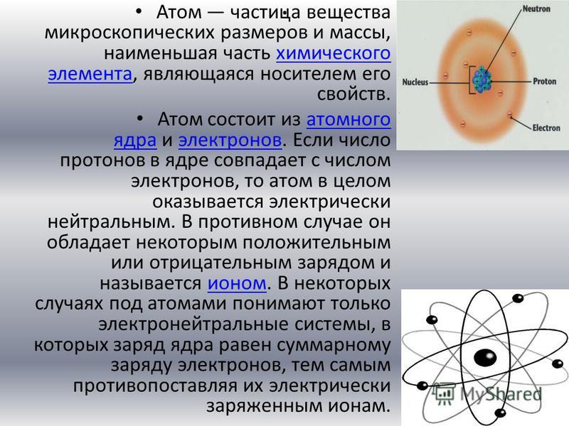 . Атом частица вещества микроскопических размеров и массы, наименьшая часть химического элемента, являющаяся носителем его свойств.химического элемента Атом состоит из атомного ядра и электронов. Если число протонов в ядре совпадает с числом электрон