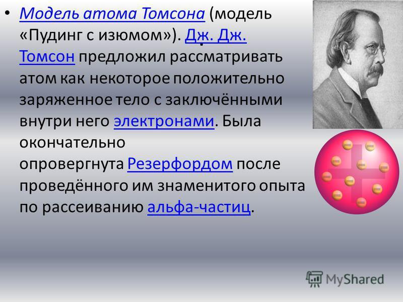 . Модель атома Томсона (модель «Пудинг с изюмом»). Дж. Дж. Томсон предложил рассматривать атом как некоторое положительно заряженное тело с заключёнными внутри него электронами. Была окончательно опровергнута Резерфордом после проведённого им знамени