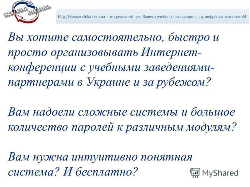Вы хотите самостоятельно, быстро и просто организовывать Интернет- конференции с учебными заведениями- партнерами в Украине и за рубежом? Вам надоели сложные системы и большое количество паролей к различным модулям? Вам нужна интуитивно понятная сист