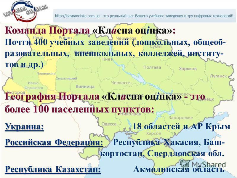Команда Портала «Класна оцінка»: Почти 400 учебных заведений (дошкольных, общеобразовательных, внешкольных, колледжей, институтов и др.) География Портала «Класна оцінка» - это более 100 населенных пунктов: Украина: Украина: 18 областей и АР Крым Рос