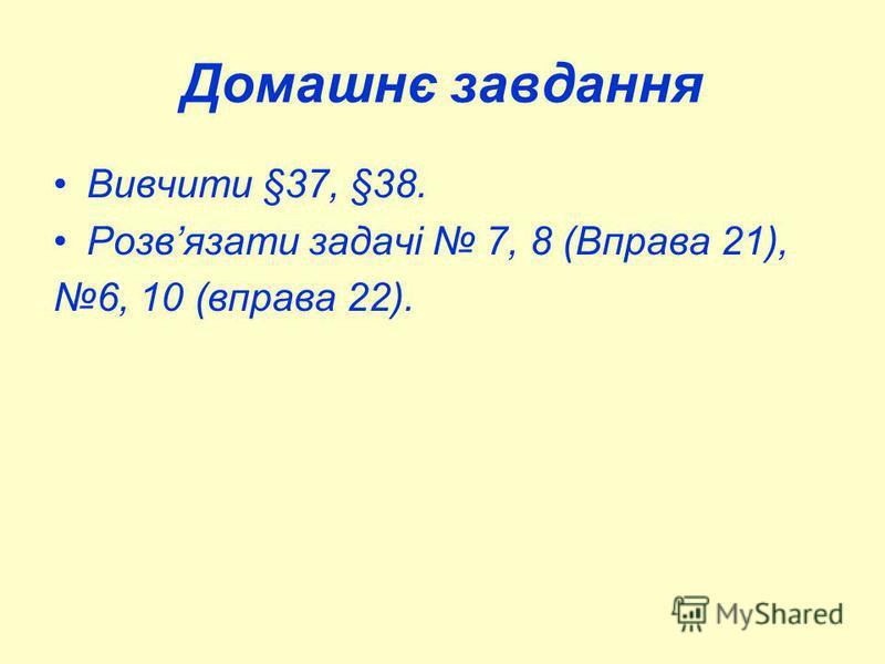 Домашнє завдання Вивчити §37, §38. Розвязати задачі 7, 8 (Вправа 21), 6, 10 (вправа 22).