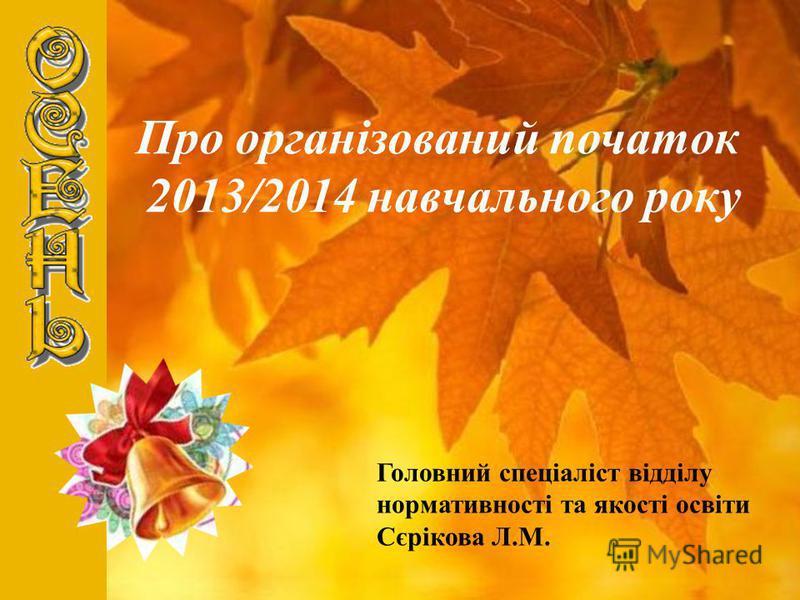 Про організований початок 2013/2014 навчального року Головний спеціаліст відділу нормативності та якості освіти Сєрікова Л.М.