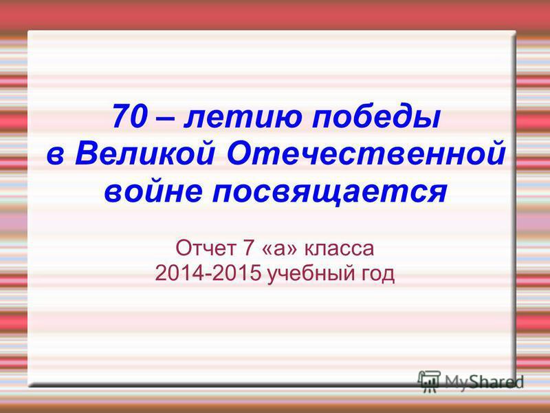70 – летию победы в Великой Отечественной войне посвящается Отчет 7 «а» класса 2014-2015 учебный год