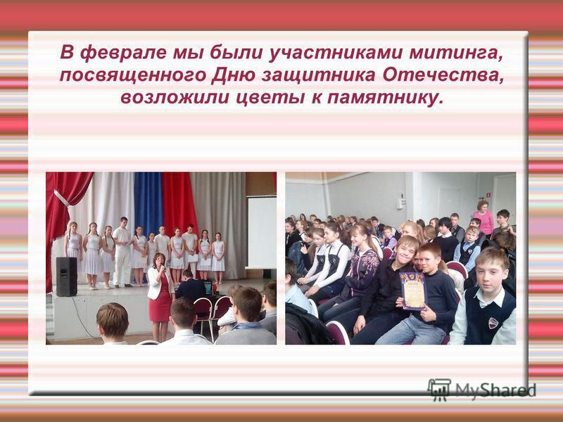 В феврале мы были участниками митинга, посвященного Дню защитника Отечества, возложили цветы к памятнику.