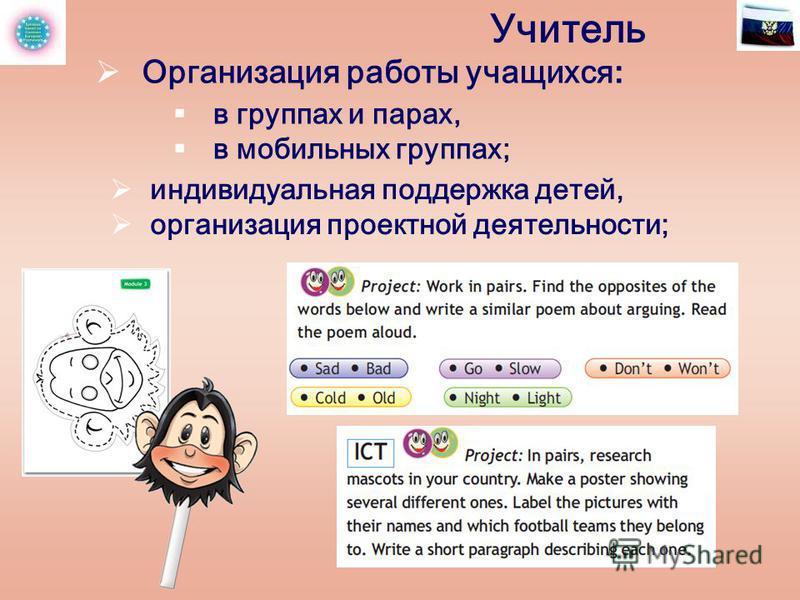 Учитель индивидуальная поддержка детей, организация проектной деятельности; Организация работы учащихся : в группах и парах, в мобильных группах;