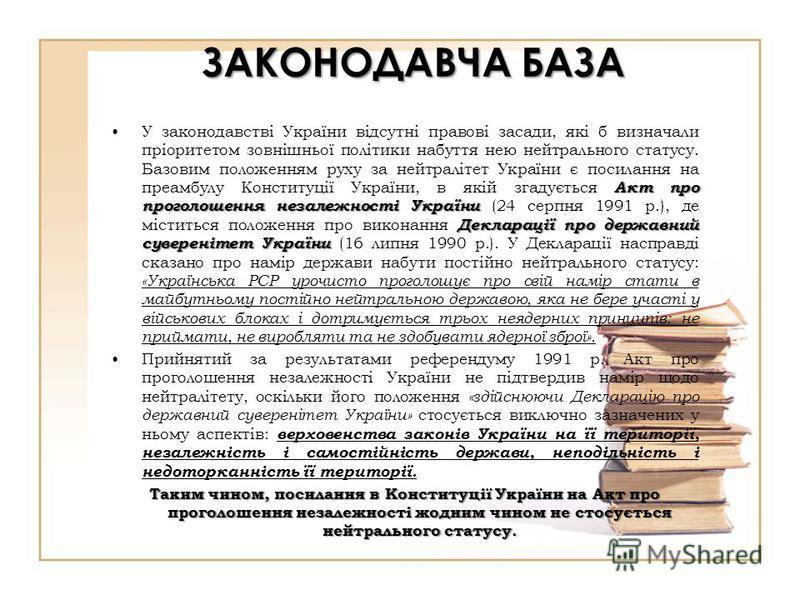 Акт про проголошення незалежності України Декларації про державний суверенітет УкраїниУ законодавстві України відсутні правові засади, які б визначали пріоритетом зовнішньої політики набуття нею нейтрального статусу. Базовим положенням руху за нейтра