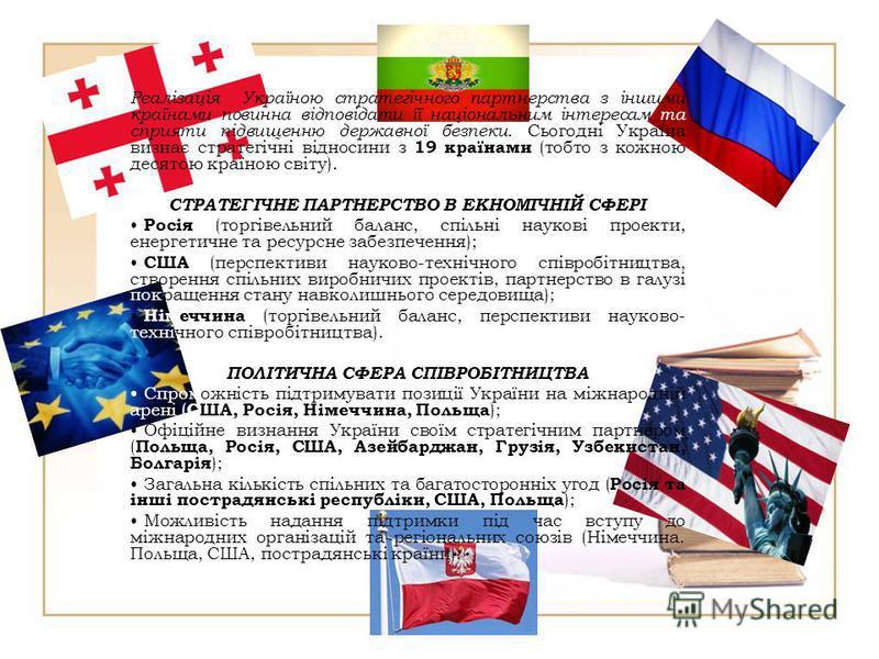 Реалізація Україною стратегічного партнерства з іншими країнами повинна відповідати її національним інтересам та сприяти підвищенню державної безпеки. Сьогодні Україна визнає стратегічні відносини з 19 країнами (тобто з кожною десятою країною світу).