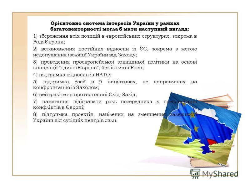 Орієнтовно система інтересів України у рамках багатовекторності могла б мати наступний вигляд: 1) збереження всіх позицій в європейських структурах, зокрема в Раді Європи; 2) встановлення постійних відносин із ЄС, зокрема з метою недопущення ізоляції