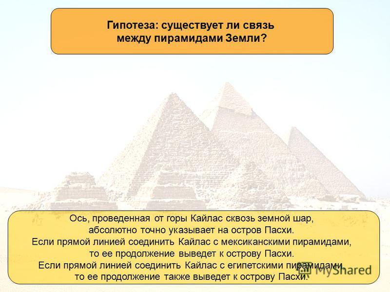 Гипотеза: существует ли связь между пирамидами Земли? Ось, проведенная от горы Кайлас сквозь земной шар, абсолютно точно указывает на остров Пасхи. Если прямой линией соединить Кайлас с мексиканскими пирамидами, то ее продолжение выведет к острову Па