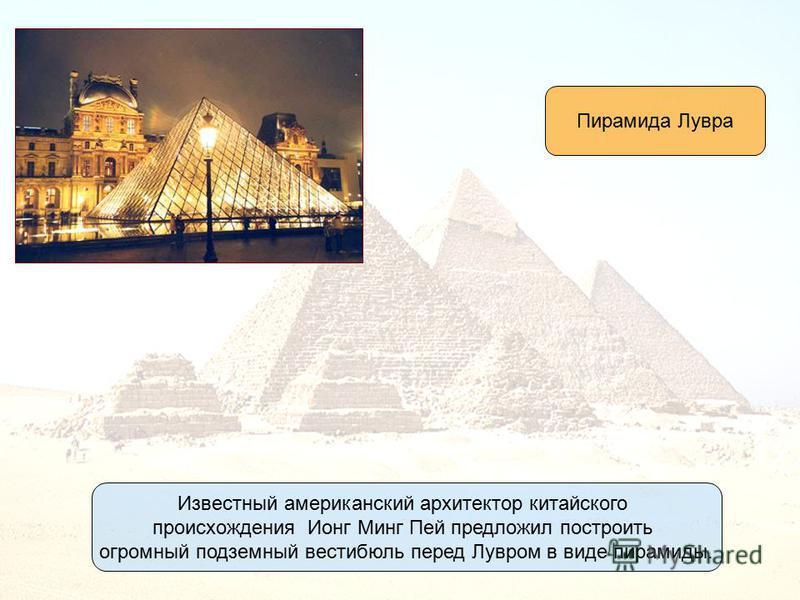 Известный американский архитектор китайского происхождения Ионг Минг Пей предложил построить огромный подземный вестибюль перед Лувром в виде пирамиды. Пирамида Лувра