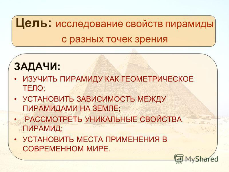 Цель: исследование свойств пирамиды с разных точек зрения ЗАДАЧИ: ИЗУЧИТЬ ПИРАМИДУ КАК ГЕОМЕТРИЧЕСКОЕ ТЕЛО; УСТАНОВИТЬ ЗАВИСИМОСТЬ МЕЖДУ ПИРАМИДАМИ НА ЗЕМЛЕ; РАССМОТРЕТЬ УНИКАЛЬНЫЕ СВОЙСТВА ПИРАМИД; УСТАНОВИТЬ МЕСТА ПРИМЕНЕНИЯ В СОВРЕМЕННОМ МИРЕ.