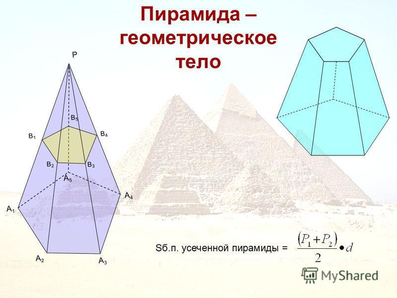 Пирамида – геометрическое тело A1A1 A2A2 A3A3 A4A4 A5A5 B1B1 B2B2 B3B3 B4B4 B5B5 P Sб.п. усеченной пирамиды =